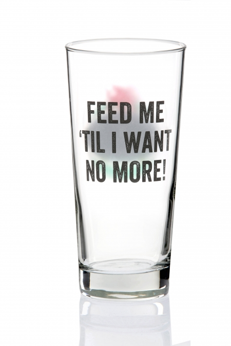 'FEED ME 'TIL I WANT NO MORE!' PINT GLASS